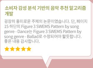 소비자 감성 분석 기반의 음악 추천 알고리즘 개발 - 굉장히 흥미로운 주제의 논문이였습니다. 단, 페이지 15 하단의 Figure 3 SWEMS Pattern by song genre - Dance는 Figure 3 SWEMS Pattern by song genre - Ballad로 수정되어야 할듯합니다. 좋은 내용 감사합니다.